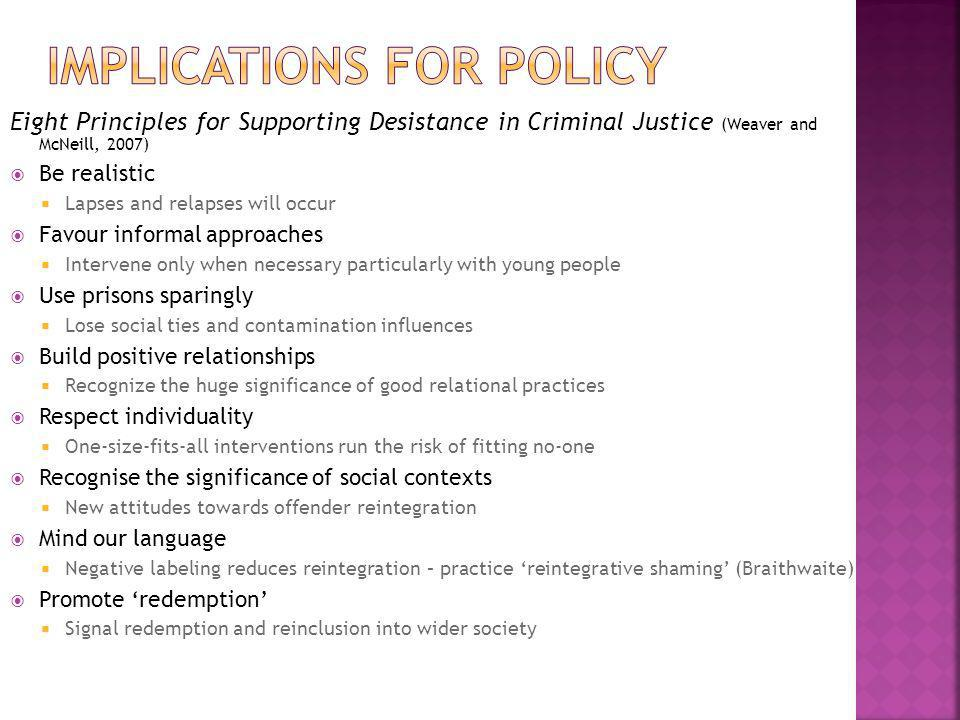 Eight Principles for Supporting Desistance in Criminal Justice (Weaver and McNeill, 2007)  Be realistic  Lapses and relapses will occur  Favour informal approaches  Intervene only when necessary particularly with young people  Use prisons sparingly  Lose social ties and contamination influences  Build positive relationships  Recognize the huge significance of good relational practices  Respect individuality  One-size-fits-all interventions run the risk of fitting no-one  Recognise the significance of social contexts  New attitudes towards offender reintegration  Mind our language  Negative labeling reduces reintegration – practice 'reintegrative shaming' (Braithwaite)  Promote 'redemption'  Signal redemption and reinclusion into wider society