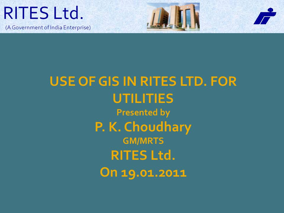 RITES Ltd. (A Government of India Enterprise) USE OF GIS IN RITES LTD. FOR UTILITIES Presented by P. K. Choudhary GM/MRTS RITES Ltd. On 19.01.2011