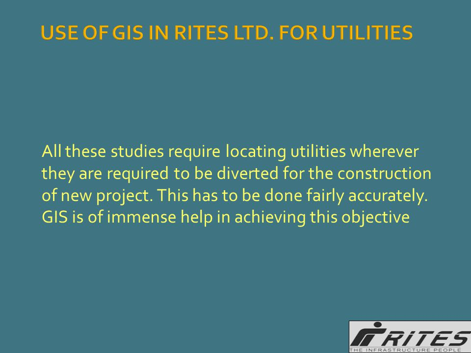 USE OF GIS IN RITES LTD. FOR UTILITIES All these studies require locating utilities wherever they are required to be diverted for the construction of