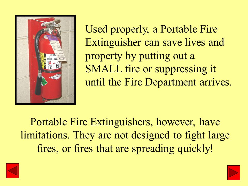 Used properly, a Portable Fire Extinguisher can save lives and property by putting out a SMALL fire or suppressing it until the Fire Department arrives.