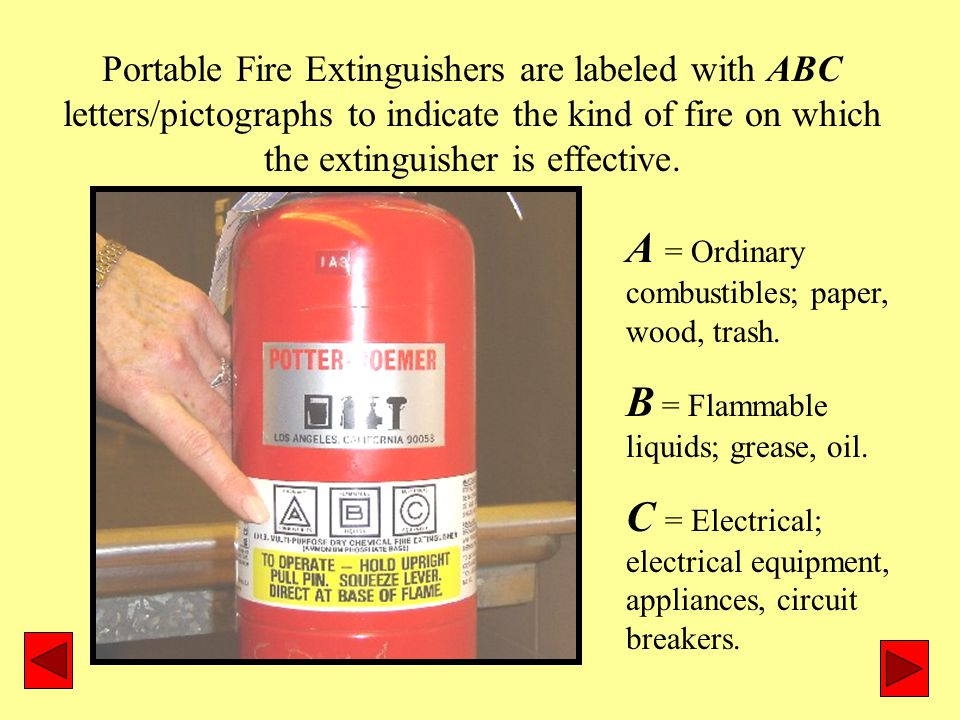 Portable Fire Extinguishers are labeled with ABC letters/pictographs to indicate the kind of fire on which the extinguisher is effective.