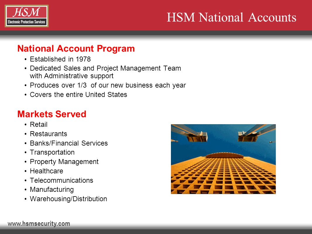 www.hsmsecurity.com Benefits to the National Account Customer 1) Simplified Process… Centralized Decision Making/Influencing Single-point of contact Standardization Products and services Installation (Project Management) Monitoring Contractual (Master Agreement) Centralized billing services