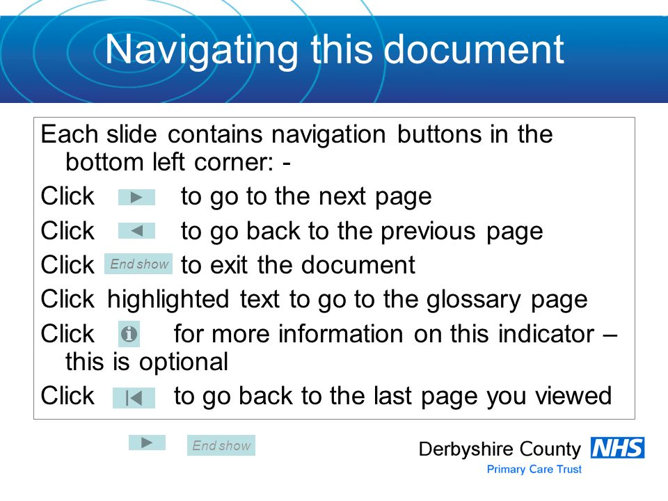 Navigating this document Each slide contains navigation buttons in the bottom left corner: - Click to go to the next page Click to go back to the previous page Click to exit the document Click highlighted text to go to the glossary page Clickfor more information on this indicator – this is optional Click to go back to the last page you viewed End show