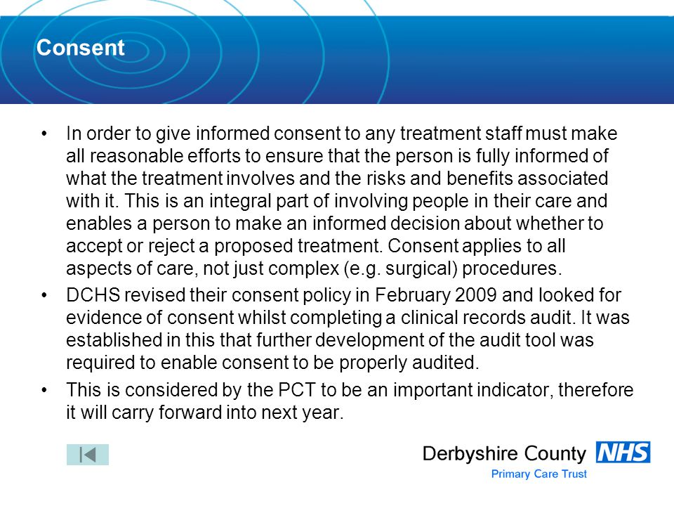 Consent In order to give informed consent to any treatment staff must make all reasonable efforts to ensure that the person is fully informed of what the treatment involves and the risks and benefits associated with it.