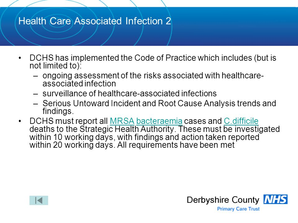 Health Care Associated Infection 2 DCHS has implemented the Code of Practice which includes (but is not limited to): –ongoing assessment of the risks associated with healthcare- associated infection –surveillance of healthcare-associated infections –Serious Untoward Incident and Root Cause Analysis trends and findings.