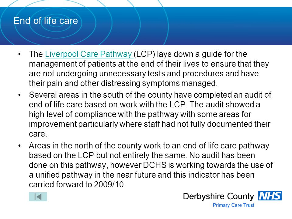 End of life care The Liverpool Care Pathway (LCP) lays down a guide for the management of patients at the end of their lives to ensure that they are not undergoing unnecessary tests and procedures and have their pain and other distressing symptoms managed.Liverpool Care Pathway Several areas in the south of the county have completed an audit of end of life care based on work with the LCP.