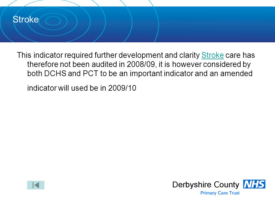 Stroke This indicator required further development and clarity Stroke care has therefore not been audited in 2008/09, it is however considered by both DCHS and PCT to be an important indicator and an amended indicator will used be in 2009/10Stroke