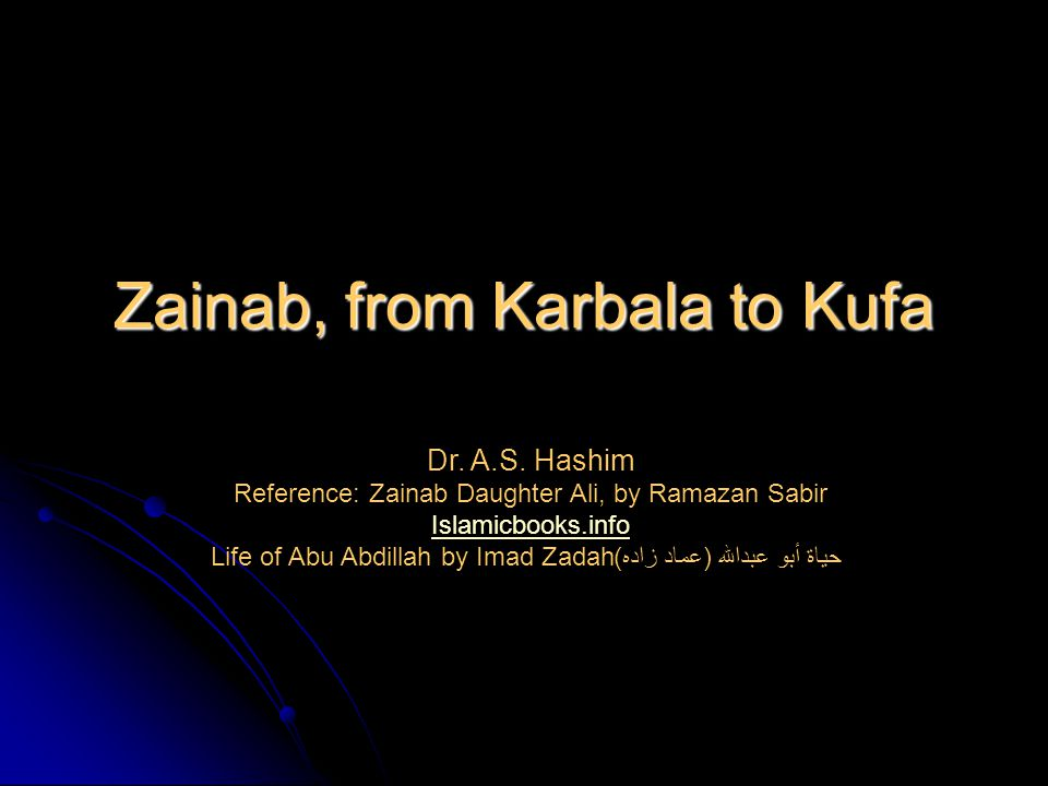 Zainab, from Karbala to Kufa Dr. A.S. Hashim Reference: Zainab Daughter Ali, by Ramazan Sabir Islamicbooks.info Life of Abu Abdillah by Imad Zadah حيا