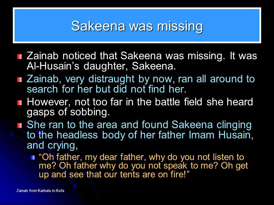 Zainab from Karbala to Kufa Sakeena was missing Zainab noticed that Sakeena was missing. It was Al-Husain's daughter, Sakeena. Zainab, very distraught