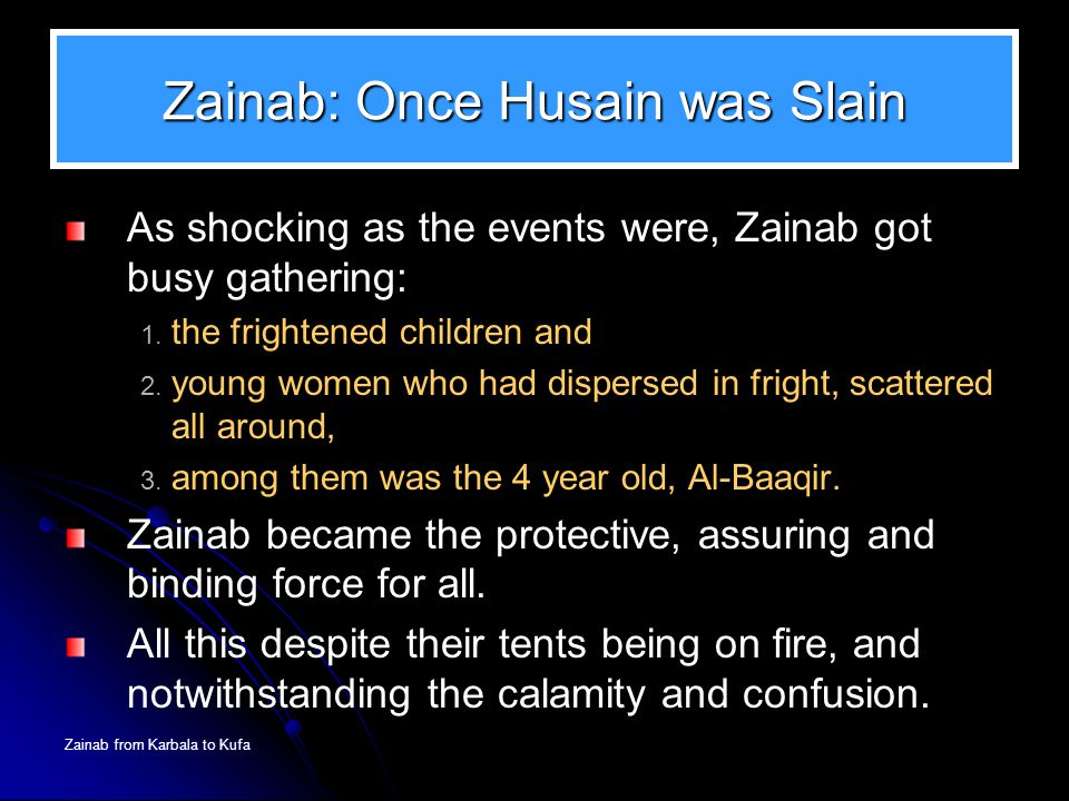 Zainab from Karbala to Kufa Zainab: Once Husain was Slain As shocking as the events were, Zainab got busy gathering: 1. the frightened children and 2.