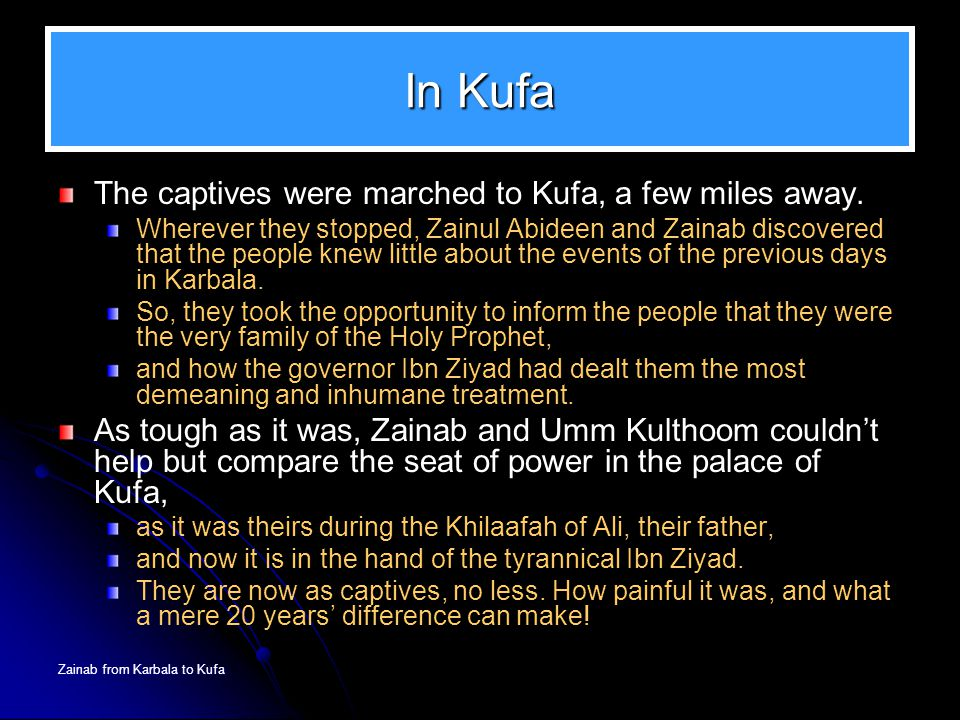 Zainab from Karbala to Kufa In Kufa The captives were marched to Kufa, a few miles away. Wherever they stopped, Zainul Abideen and Zainab discovered t