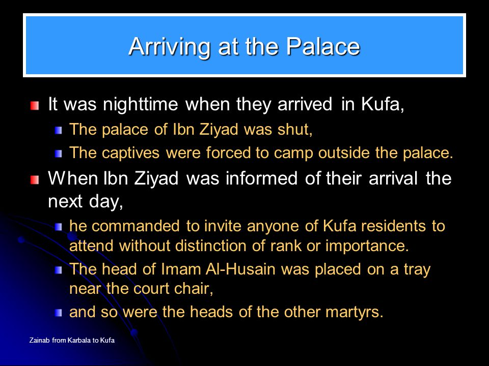 Zainab from Karbala to Kufa Arriving at the Palace It was nighttime when they arrived in Kufa, The palace of Ibn Ziyad was shut, The captives were for