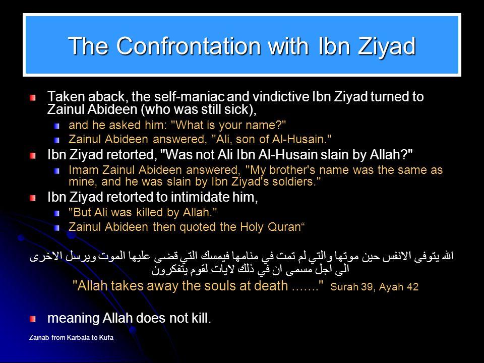 Zainab from Karbala to Kufa The Confrontation with Ibn Ziyad Taken aback, the self-maniac and vindictive Ibn Ziyad turned to Zainul Abideen (who was s