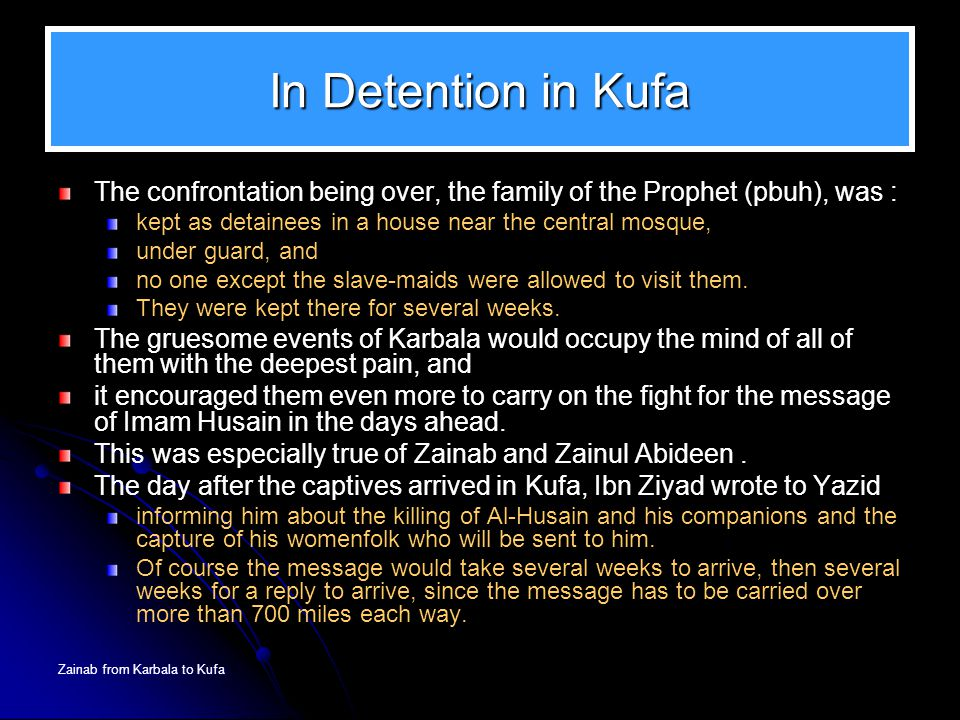 Zainab from Karbala to Kufa In Detention in Kufa The confrontation being over, the family of the Prophet (pbuh), was : kept as detainees in a house ne
