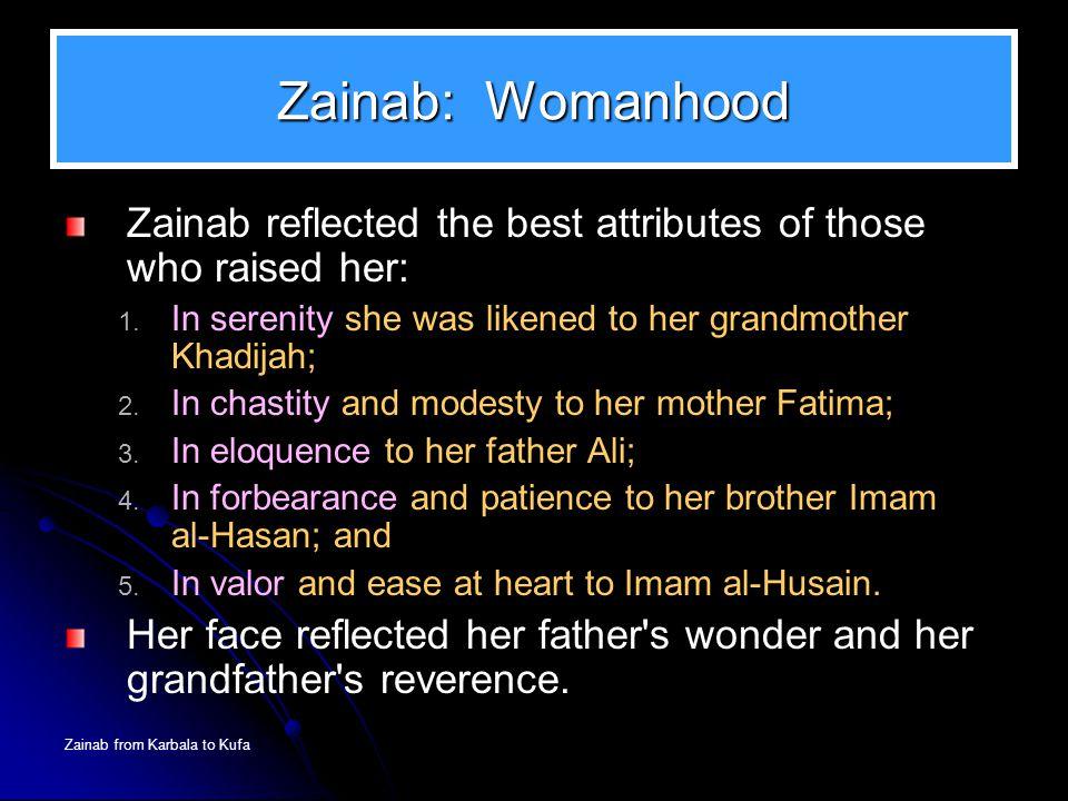 Zainab from Karbala to Kufa Zainab: Womanhood Zainab reflected the best attributes of those who raised her: 1. In serenity she was likened to her gran