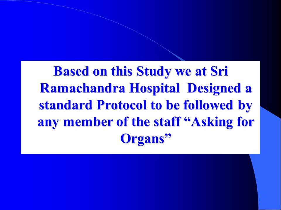 Based on this Study we at Sri Ramachandra Hospital Designed a standard Protocol to be followed by any member of the staff Asking for Organs