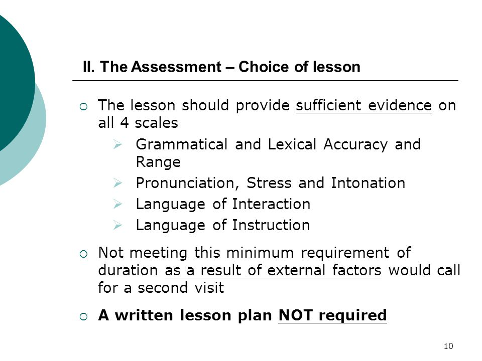 10  The lesson should provide sufficient evidence on all 4 scales  Grammatical and Lexical Accuracy and Range  Pronunciation, Stress and Intonation  Language of Interaction  Language of Instruction  Not meeting this minimum requirement of duration as a result of external factors would call for a second visit  A written lesson plan NOT required II.
