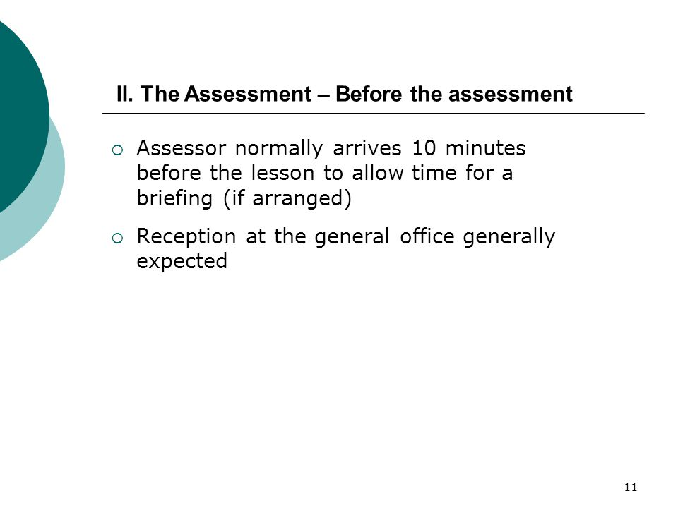 11  Assessor normally arrives 10 minutes before the lesson to allow time for a briefing (if arranged)  Reception at the general office generally expected II.