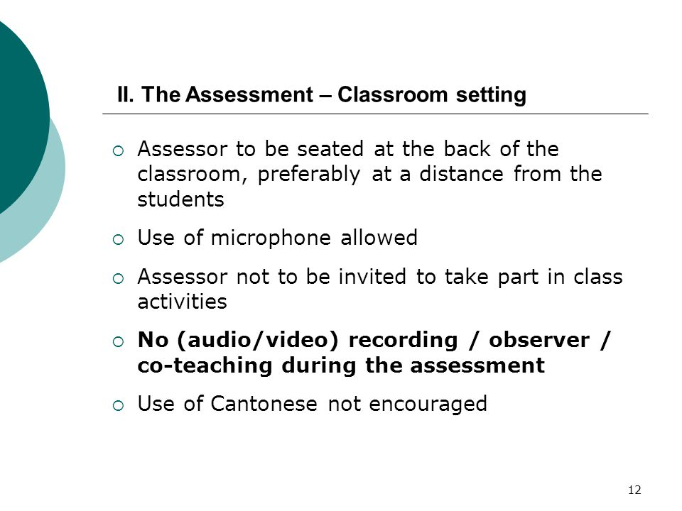 12  Assessor to be seated at the back of the classroom, preferably at a distance from the students  Use of microphone allowed  Assessor not to be invited to take part in class activities  No (audio/video) recording / observer / co-teaching during the assessment  Use of Cantonese not encouraged II.
