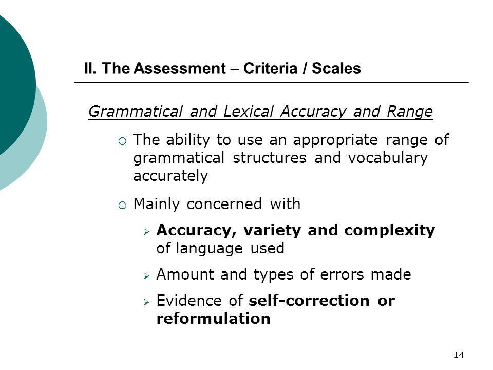 14 Grammatical and Lexical Accuracy and Range  The ability to use an appropriate range of grammatical structures and vocabulary accurately  Mainly concerned with  Accuracy, variety and complexity of language used  Amount and types of errors made  Evidence of self-correction or reformulation II.