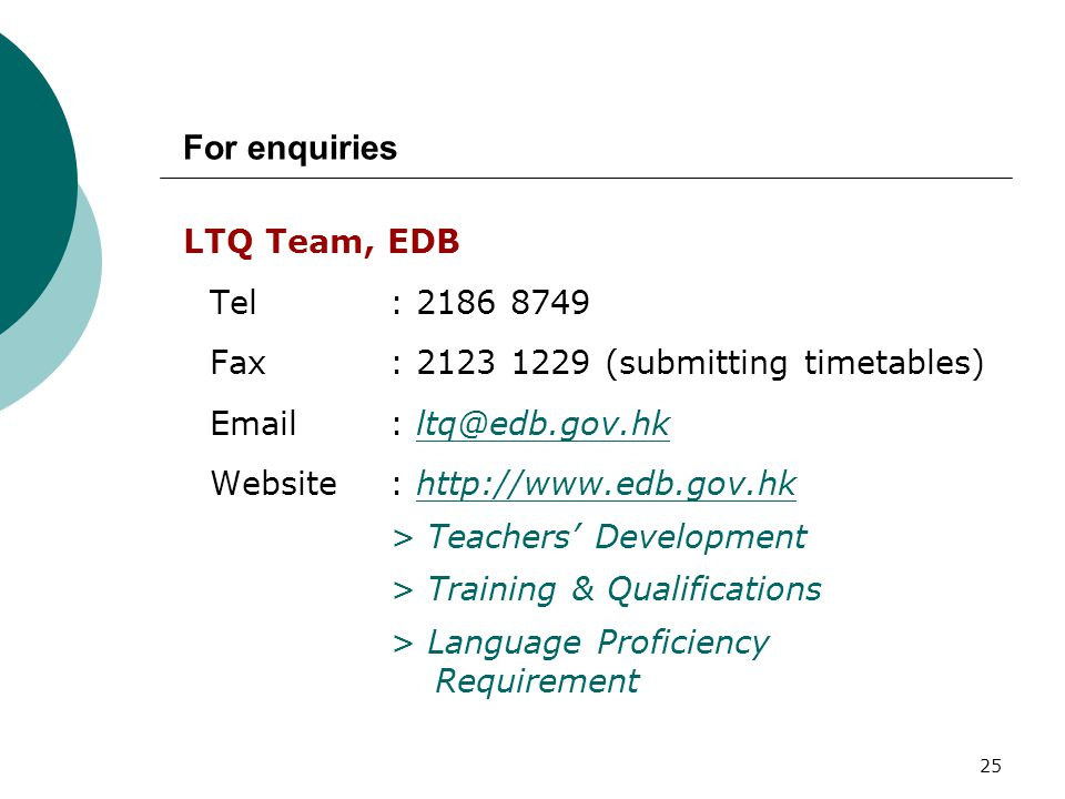 25 LTQ Team, EDB Tel : 2186 8749 Fax: 2123 1229 (submitting timetables) Email: ltq@edb.gov.hkltq@edb.gov.hk Website : http://www.edb.gov.hkhttp://www.edb.gov.hk > Teachers' Development > Training & Qualifications > Language Proficiency Requirement For enquiries