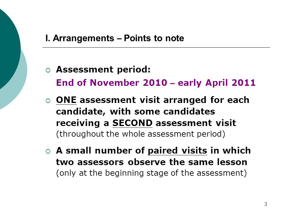 3 I. Arrangements – Points to note  Assessment period: End of November 2010 – early April 2011  ONE assessment visit arranged for each candidate, wi