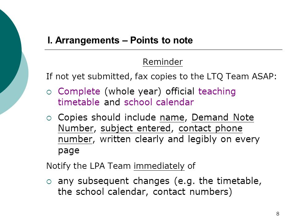 8 Reminder If not yet submitted, fax copies to the LTQ Team ASAP:  Complete (whole year) official teaching timetable and school calendar  Copies should include name, Demand Note Number, subject entered, contact phone number, written clearly and legibly on every page Notify the LPA Team immediately of  any subsequent changes (e.g.