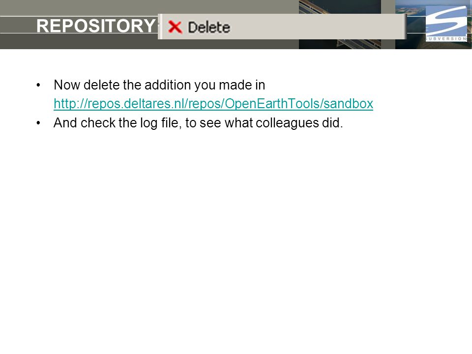REPOSITORY delete Now delete the addition you made in http://repos.deltares.nl/repos/OpenEarthTools/sandbox And check the log file, to see what colleagues did.