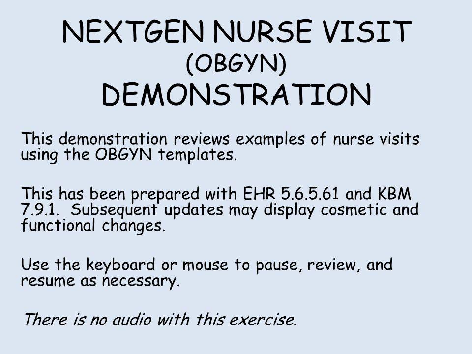 NEXTGEN NURSE VISIT (OBGYN) DEMONSTRATION This demonstration reviews examples of nurse visits using the OBGYN templates.