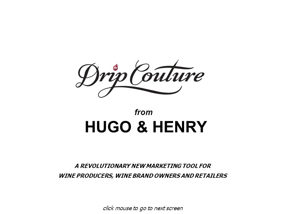 from HUGO & HENRY click mouse to go to next screen A REVOLUTIONARY NEW MARKETING TOOL FOR WINE PRODUCERS, WINE BRAND OWNERS AND RETAILERS