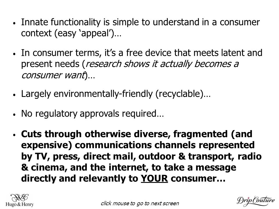 Innate functionality is simple to understand in a consumer context (easy 'appeal')… In consumer terms, it's a free device that meets latent and present needs (research shows it actually becomes a consumer want)… Largely environmentally-friendly (recyclable)… No regulatory approvals required… Cuts through otherwise diverse, fragmented (and expensive) communications channels represented by TV, press, direct mail, outdoor & transport, radio & cinema, and the internet, to take a message directly and relevantly to YOUR consumer… click mouse to go to next screen