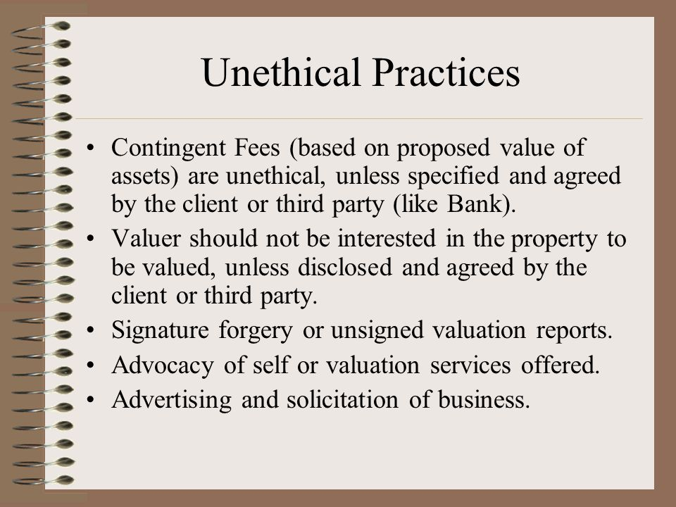 Unethical Practices Contingent Fees (based on proposed value of assets) are unethical, unless specified and agreed by the client or third party (like