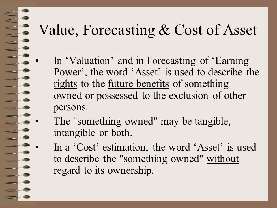 Value, Forecasting & Cost of Asset In 'Valuation' and in Forecasting of 'Earning Power', the word 'Asset' is used to describe the rights to the future