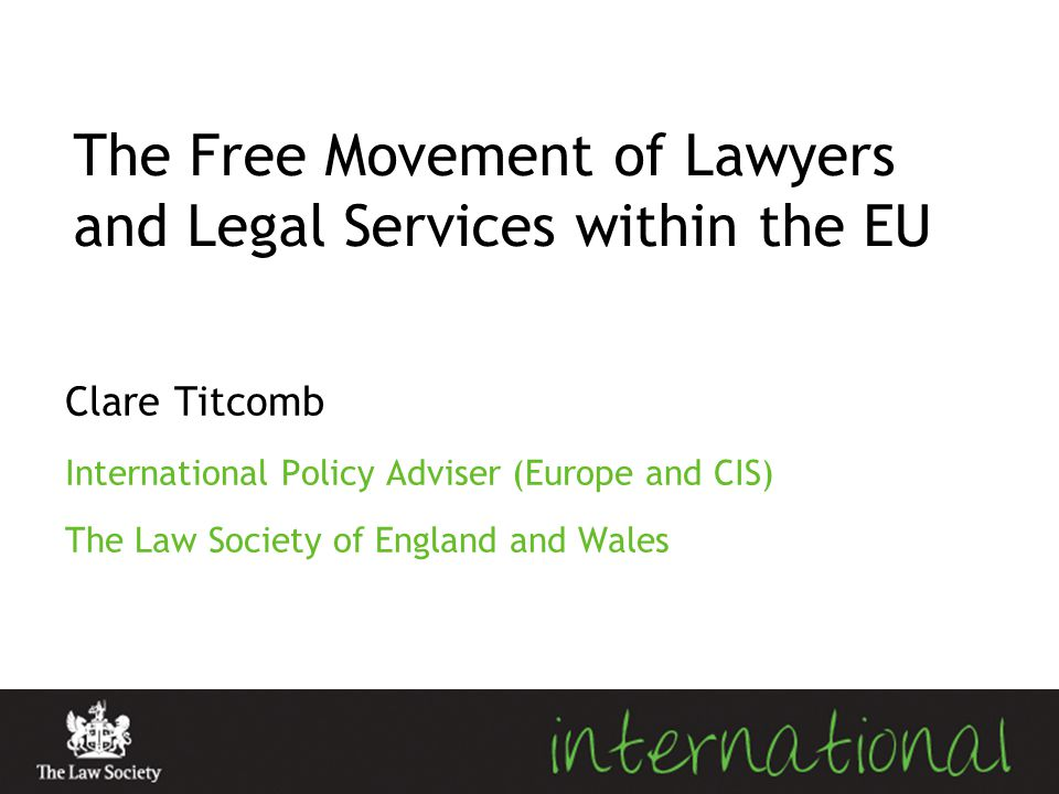 The Free Movement of Lawyers and Legal Services within the EU Clare Titcomb International Policy Adviser (Europe and CIS) The Law Society of England a