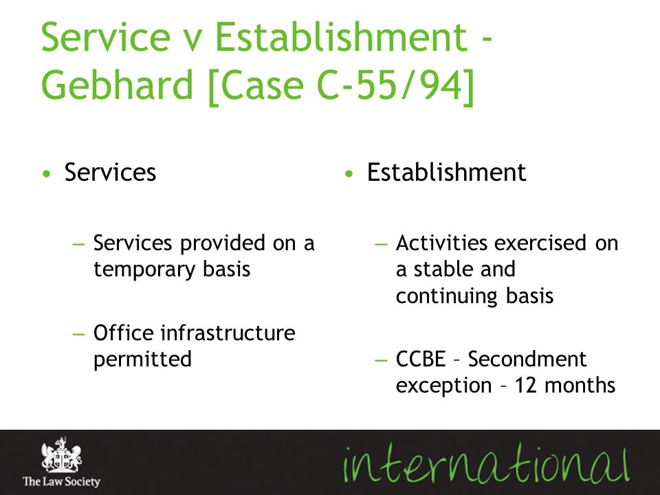 Service v Establishment - Gebhard [Case C-55/94] Services – Services provided on a temporary basis – Office infrastructure permitted Establishment – A