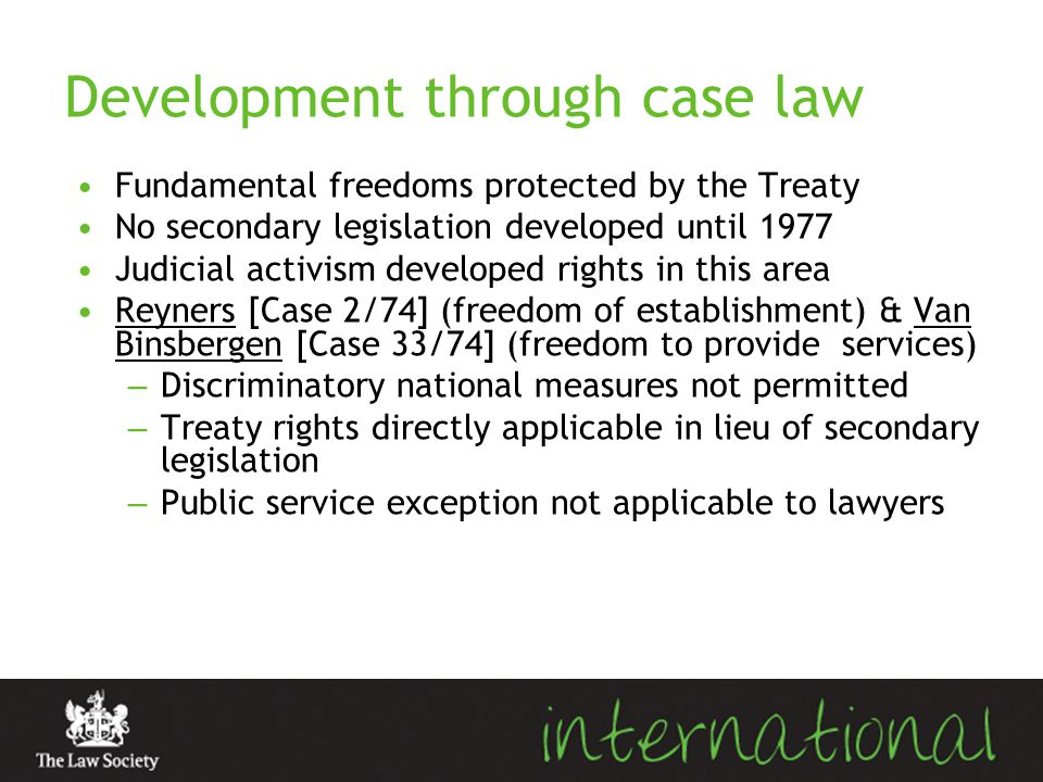Development through case law Fundamental freedoms protected by the Treaty No secondary legislation developed until 1977 Judicial activism developed ri
