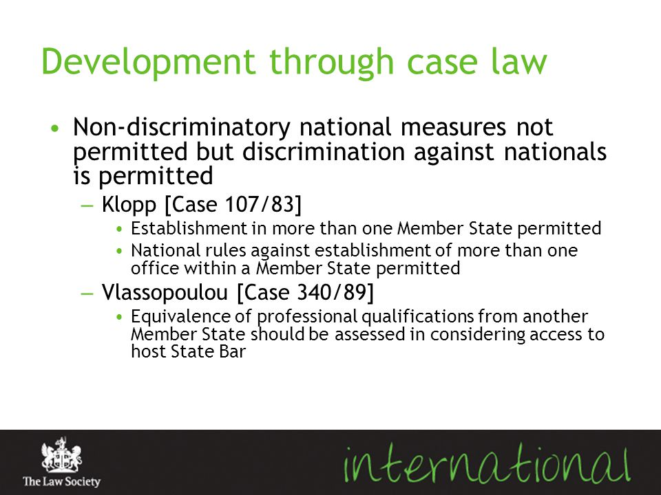 Development through case law Non-discriminatory national measures not permitted but discrimination against nationals is permitted – Klopp [Case 107/83