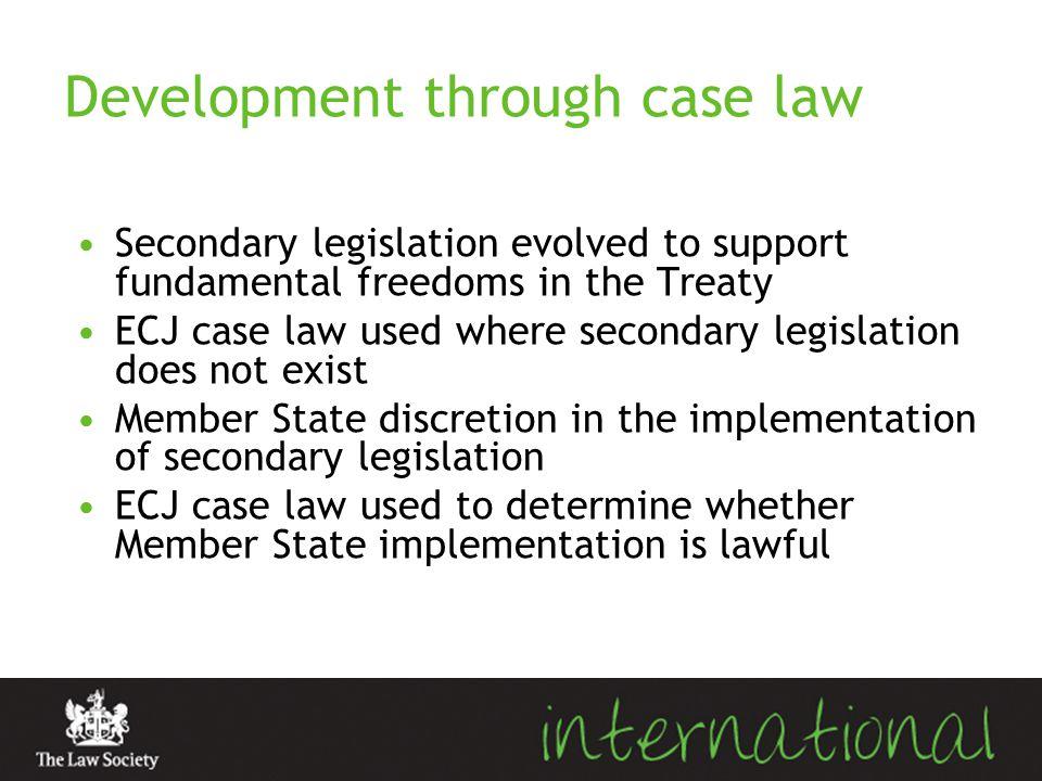 Development through case law Secondary legislation evolved to support fundamental freedoms in the Treaty ECJ case law used where secondary legislation