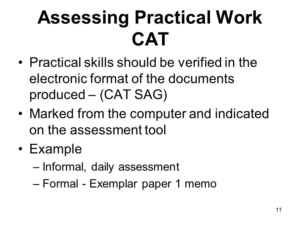 11 Assessing Practical Work CAT Practical skills should be verified in the electronic format of the documents produced – (CAT SAG) Marked from the computer and indicated on the assessment tool Example –Informal, daily assessment –Formal - Exemplar paper 1 memo