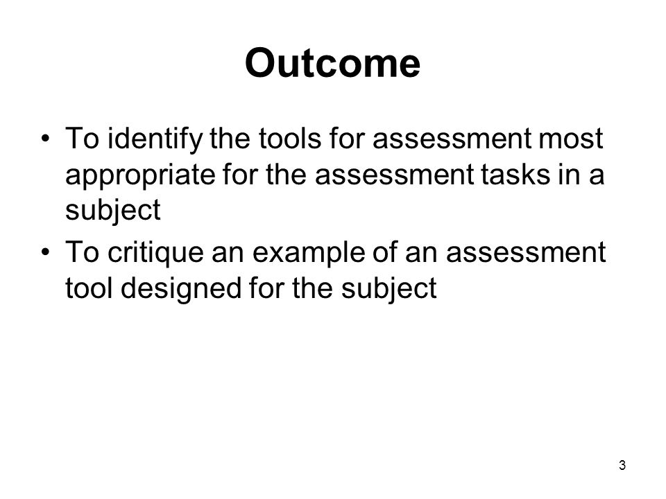 3 Outcome To identify the tools for assessment most appropriate for the assessment tasks in a subject To critique an example of an assessment tool designed for the subject