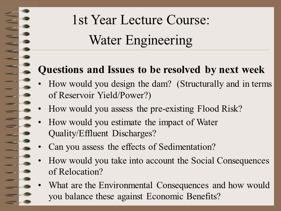 1st Year Lecture Course: Water Engineering Questions and Issues to be resolved by next week How would you design the dam.