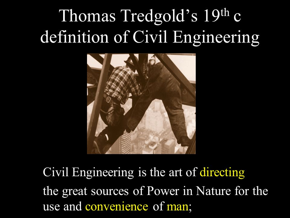 Thomas Tredgold's 19 th c definition of Civil Engineering Civil Engineering is the art of directing the great sources of Power in Nature for the use and convenience of man;