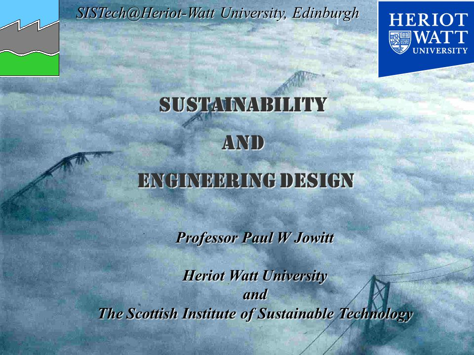 SISTech@Heriot-Watt University, Edinburgh Professor Paul W Jowitt Heriot Watt University and The Scottish Institute of Sustainable Technology Sustainabilityand Engineering DeSIGN Engineering DeSIGN