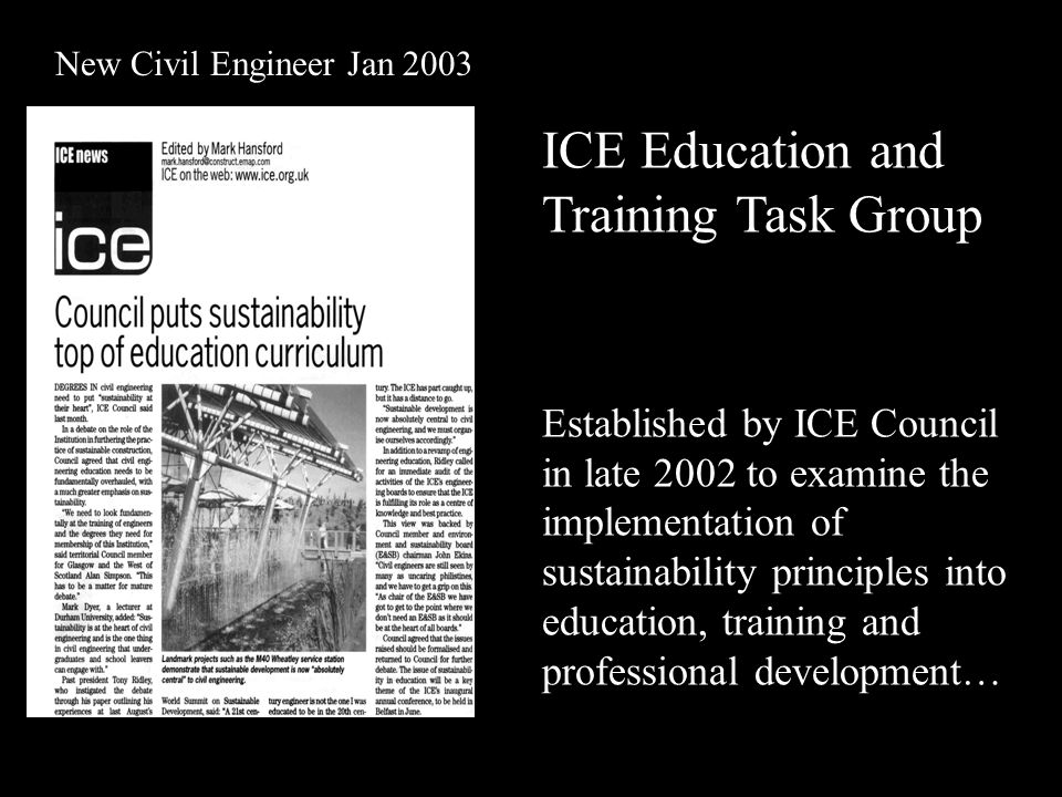 New Civil Engineer Jan 2003 ICE Education and Training Task Group Established by ICE Council in late 2002 to examine the implementation of sustainability principles into education, training and professional development…