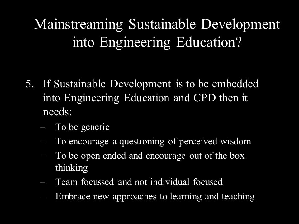 5.If Sustainable Development is to be embedded into Engineering Education and CPD then it needs: –To be generic –To encourage a questioning of perceived wisdom –To be open ended and encourage out of the box thinking –Team focussed and not individual focused –Embrace new approaches to learning and teaching Mainstreaming Sustainable Development into Engineering Education