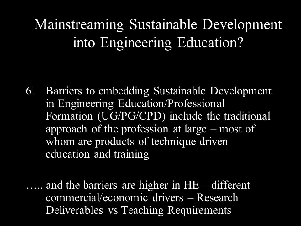 6.Barriers to embedding Sustainable Development in Engineering Education/Professional Formation (UG/PG/CPD) include the traditional approach of the profession at large – most of whom are products of technique driven education and training …..