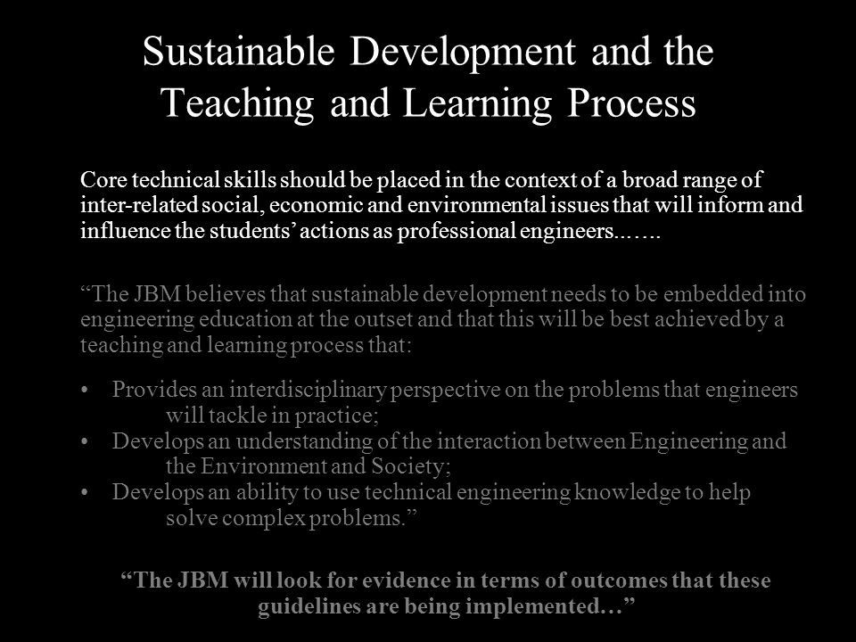 Sustainable Development and the Teaching and Learning Process Core technical skills should be placed in the context of a broad range of inter-related social, economic and environmental issues that will inform and influence the students' actions as professional engineers..…..