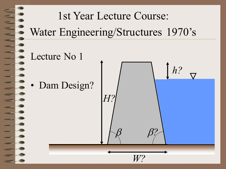 1st Year Lecture Course: Water Engineering - 2005 Lecture No 1 Dams West is West and East is East and ne'er the twain shall meet… - Rudyard Kipling PROJECT BRIEFING