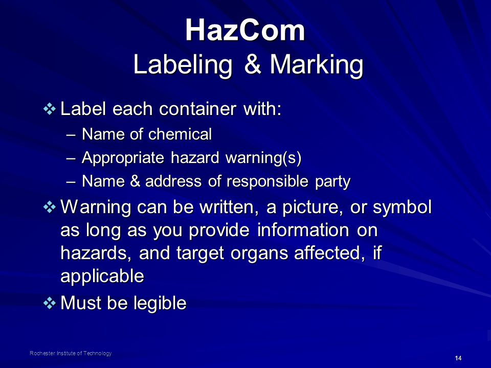 14 Rochester Institute of Technology HazCom Labeling & Marking  Label each container with: –Name of chemical –Appropriate hazard warning(s) –Name & a