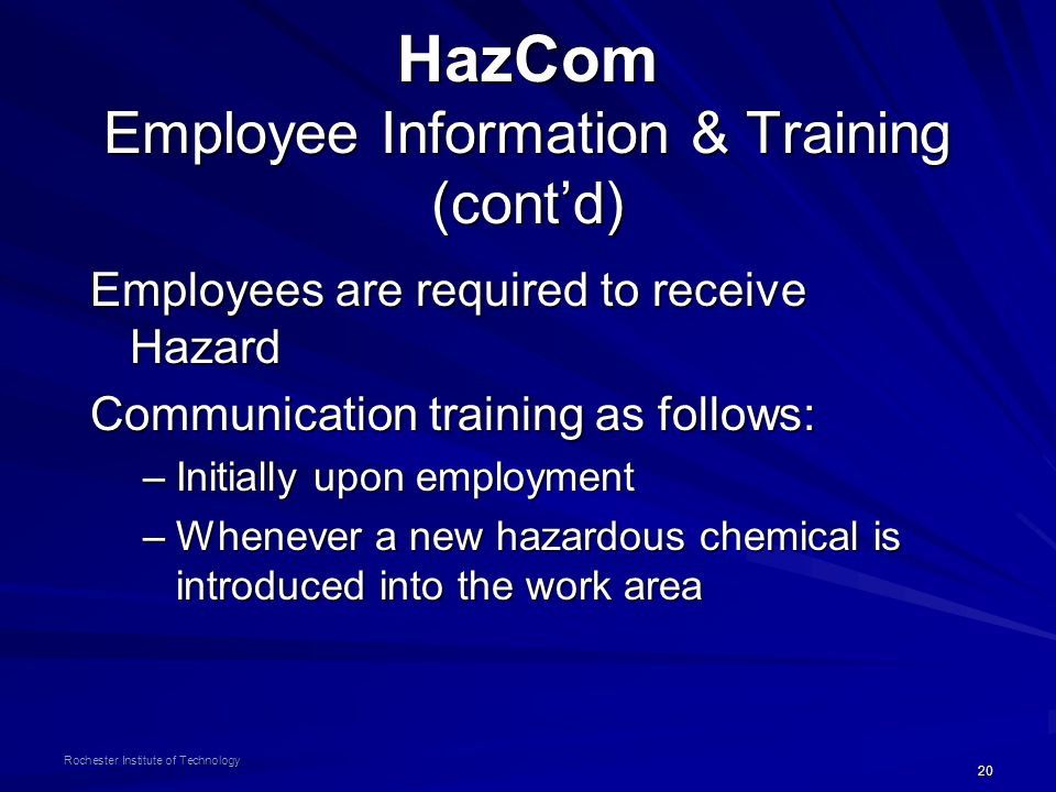 20 Rochester Institute of Technology HazCom Employee Information & Training (cont'd) Employees are required to receive Hazard Communication training as follows: –Initially upon employment –Whenever a new hazardous chemical is introduced into the work area